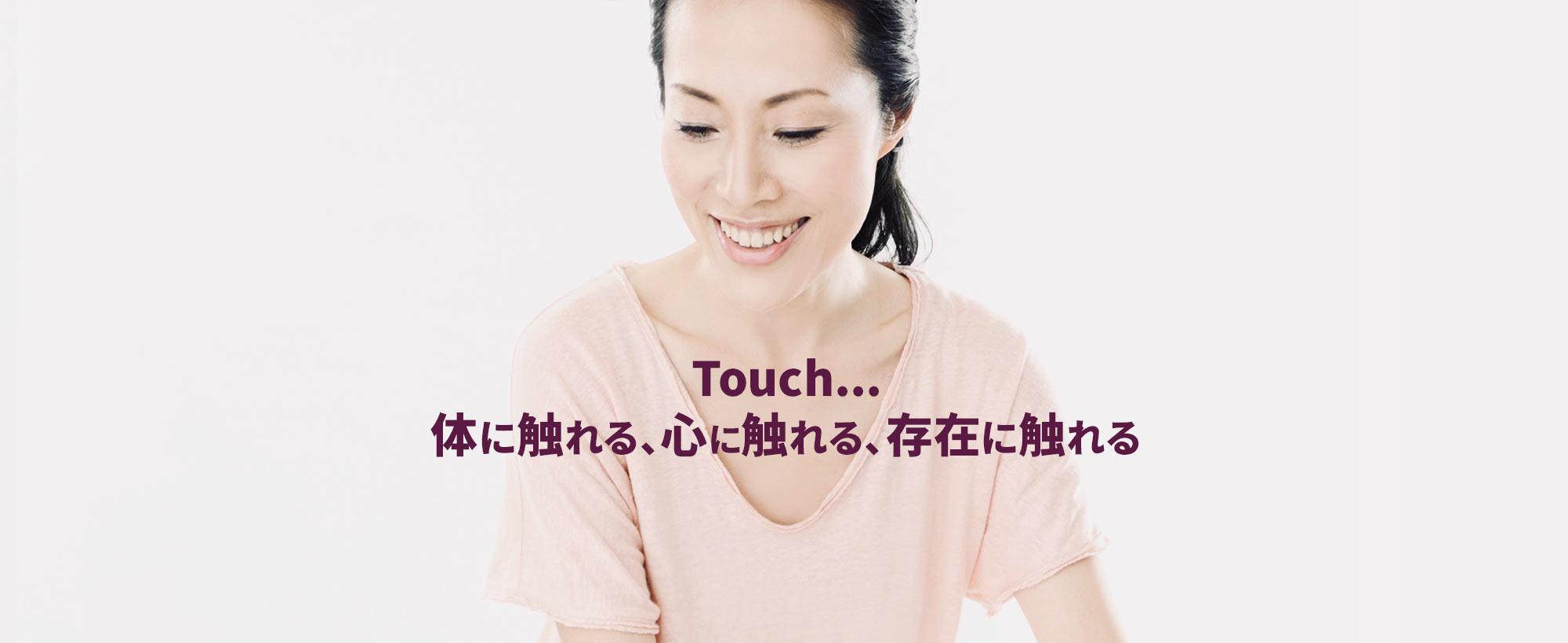 Touch... 体に触れる、心に触れる、存在に触れる